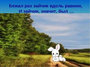 Бежал раз зайчик вдоль равнин, И зайчик, значит, был …