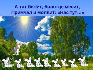 А тот бежит, болотце месит, Примчал и молвит: «Нас тут…»