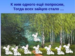 К ним одного ещё попросим, Тогда всех зайцев стало …
