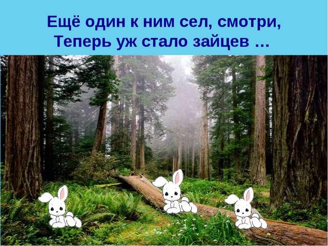 Ещё один к ним сел, смотри, Теперь уж стало зайцев …