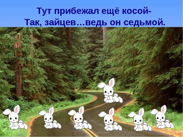 Тут прибежал ещё косой- Так, зайцев…ведь он седьмой.