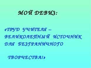 МОЙ ДЕВИЗ: «ТРУД УЧИТЕЛЯ – ВЕЛИКОЛЕПНЫЙ ИСТОЧНИК ДЛЯ БЕЗГРАНИЧНОГО ТВОРЧЕСТВ