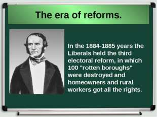 The era of reforms. In the 1884-1885 years the Liberals held the third electo