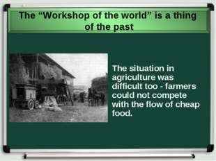The situation in agriculture was difficult too - farmers could not compete wi