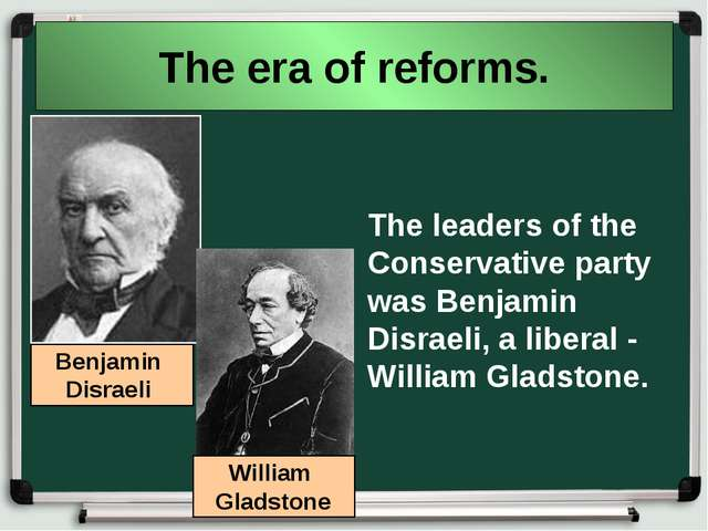 The era of reforms. The leaders of the Conservative party was Benjamin Disrae...