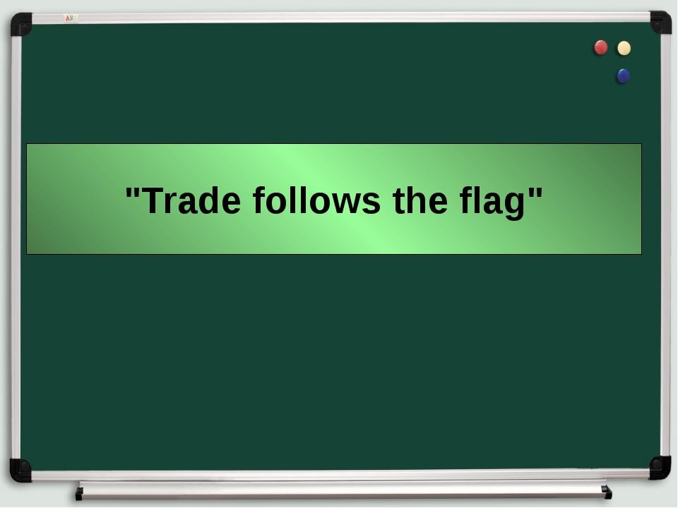 """""""Trade follows the flag"""""""