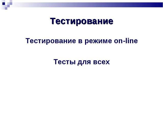 Тестирование Тестирование в режиме on-line Тесты для всех