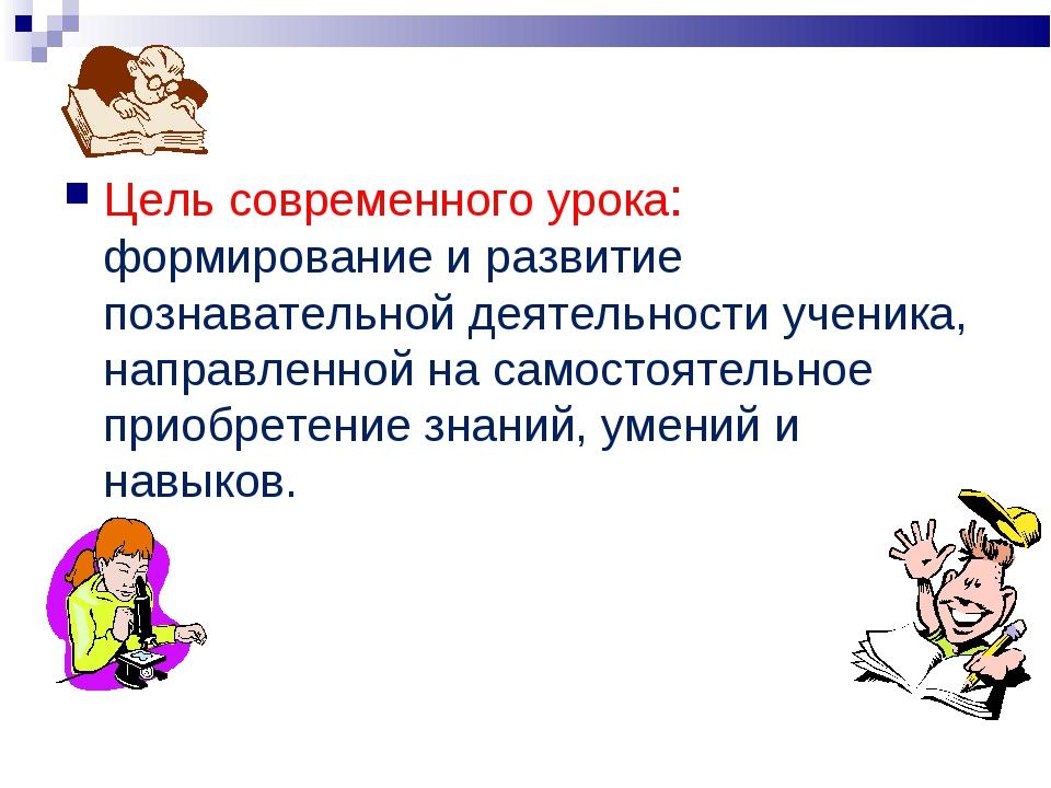 Цель современного урока: формирование и развитие познавательной деятельности...