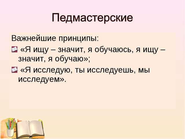 Важнейшие принципы: «Я ищу – значит, я обучаюсь, я ищу – значит, я обучаю»; «...