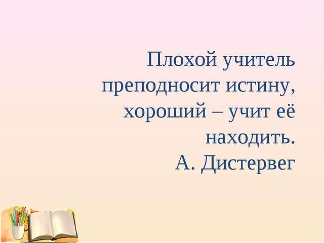 Плохой учитель преподносит истину, хороший – учит её находить. А. Дистервег