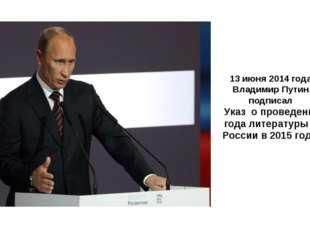 13 июня 2014 года Владимир Путин подписал Указ о проведении года литературы