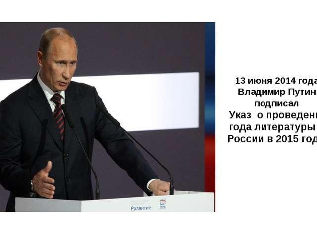 13 июня 2014 года Владимир Путин подписал Указ о проведении года литературы...