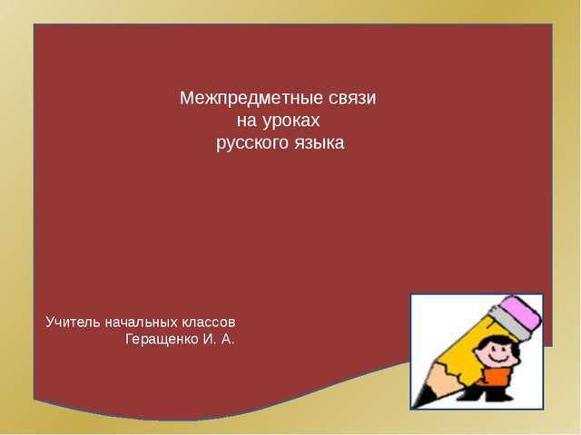 Межпредметные связи на уроках русского языка Учитель начальных классов Геращ...
