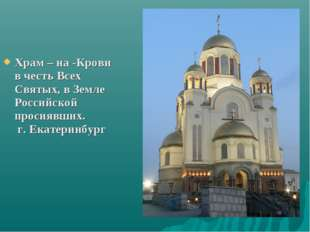 Храм – на -Крови в честь Всех Святых, в Земле Российской просиявших. г. Екате