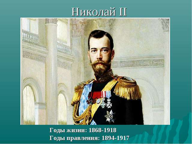 Николай II Годы жизни: 1868-1918 Годы правления: 1894-1917