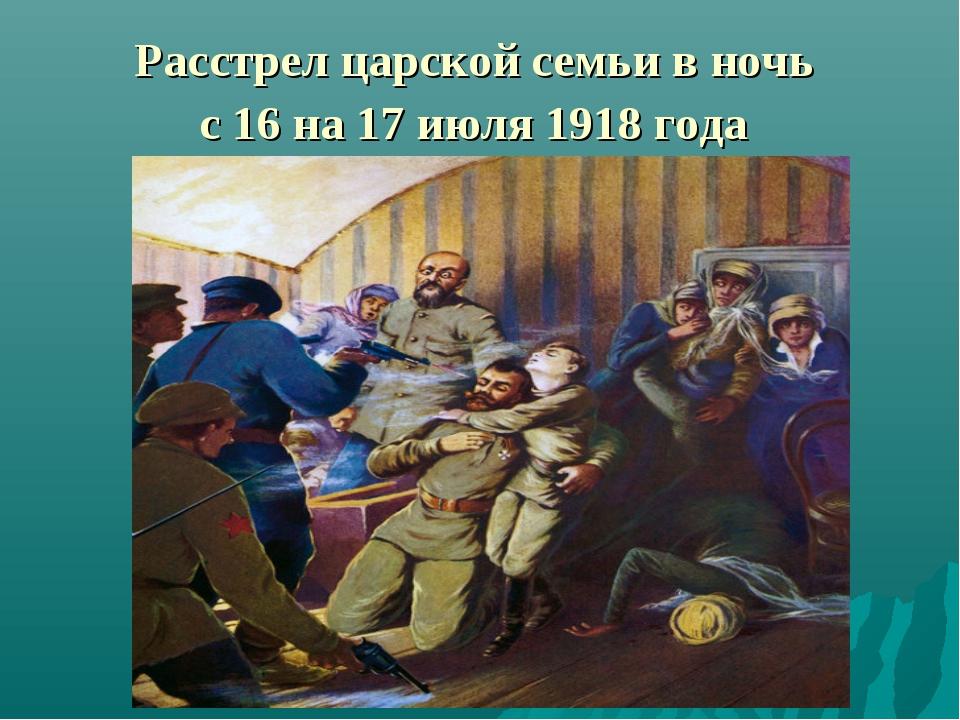 Расстрел царской семьи в ночь с 16 на 17 июля 1918 года