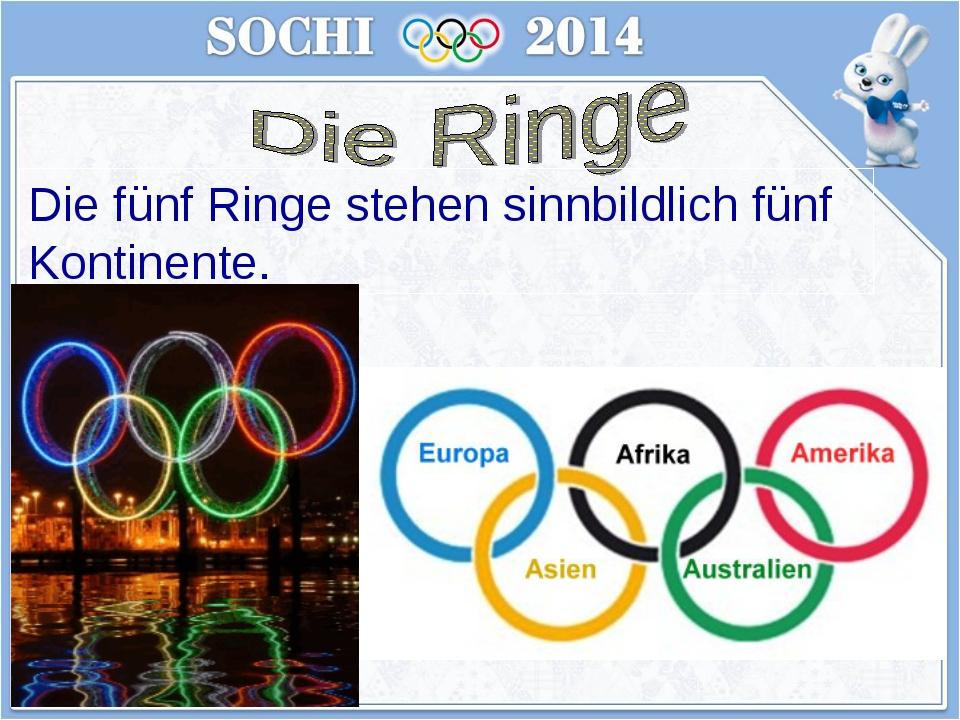 Die fünf Ringe stehen sinnbildlich fünf Kontinente.