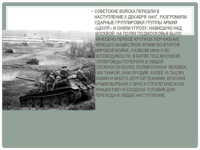 СОВЕТСКИЕ ВОЙСКА ПЕРЕШЛИ В НАСТУПЛЕНИЕ 5 ДЕКАБРЯ 1941Г, РАЗГРОМИЛИ УДАРНЫЕ Г...