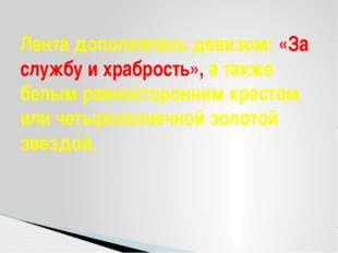 Лента дополнялась девизом: «За службу и храбрость», а также белым равносторон