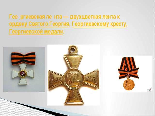 Гео́ргиевская ле́нта— двухцветная лента кордену Святого Георгия,Георгиевск...