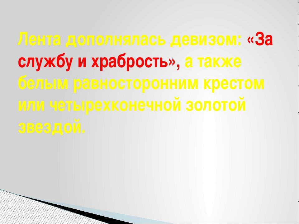 Лента дополнялась девизом: «За службу и храбрость», а также белым равносторон...