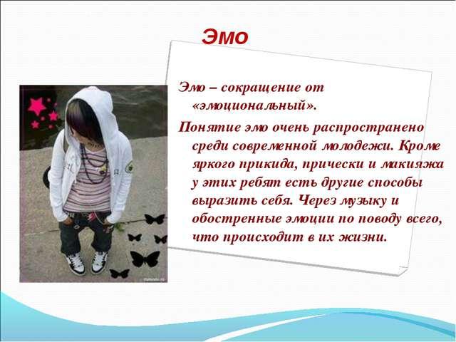 Эмо Эмо– сокращение от «эмоциональный». Понятие эмо очень распространено сре...