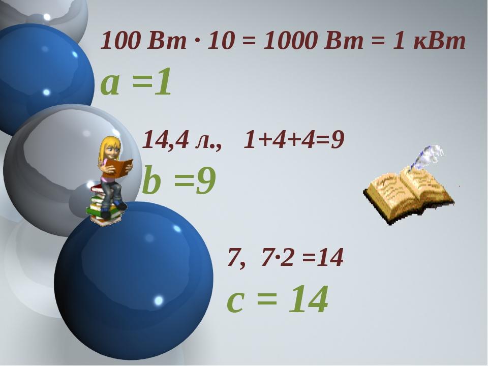 100 Вт ∙ 10 = 1000 Вт = 1 кВт а =1 14,4 л., 1+4+4=9 b =9 7, 7∙2 =14 с = 14