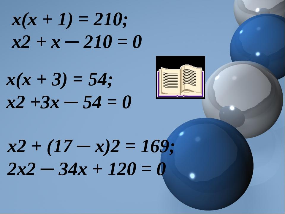 х(х + 1) = 210; х2+ х ─ 210 = 0 х(х + 3) = 54; х2+3х ─ 54 = 0 х2+ (17 ─ х)...