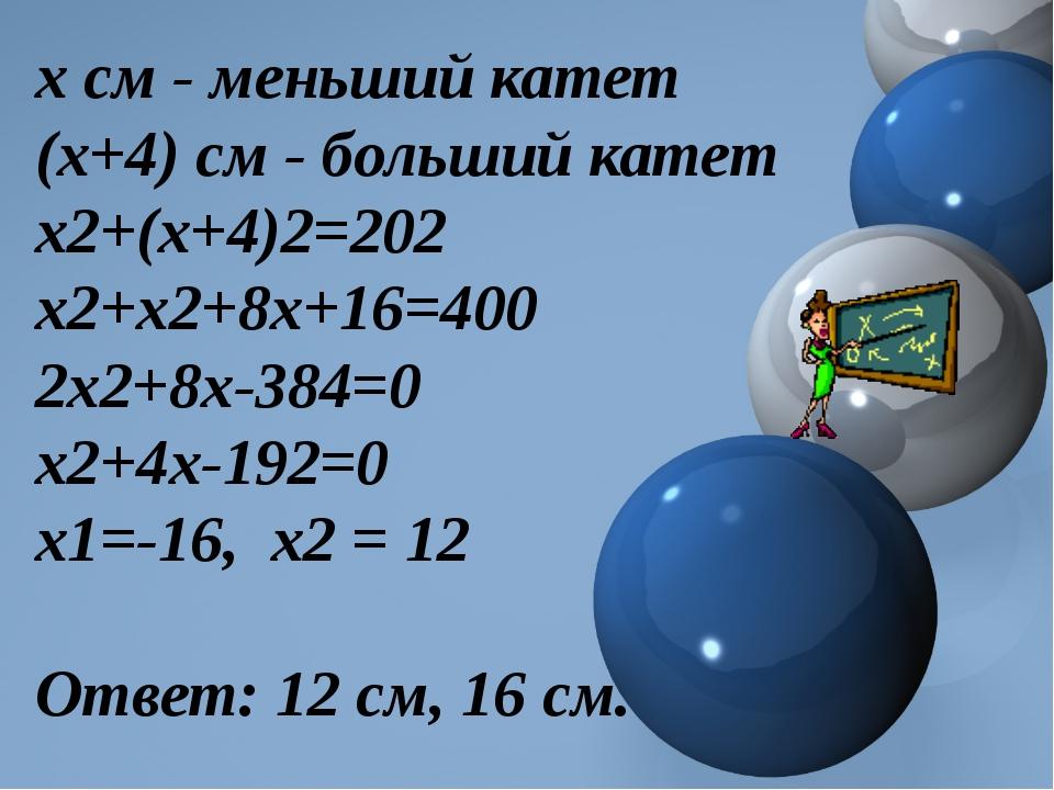 х см - меньший катет (х+4) см - больший катет х2+(х+4)2=202 х2+х2+8х+16=400 2...