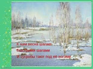 К нам весна шагает Быстрыми шагами И сугробы тают под её ногами.. http://lind