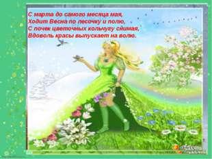 С марта до самого месяца мая, Ходит Весна по лесочку и полю, С почек цветочны