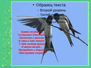 Травка зеленеет, Солнышко блестит; Ласточка с весною В сени к нам летит. С не