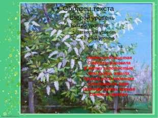 Черёмуха душистая С весною расцвела И ветки золотистые, Что кудри, завила. Кр
