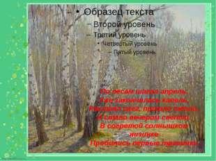 По лесам шагал апрель, Уже закончилась капель, Растаял снег, пришло тепло, И