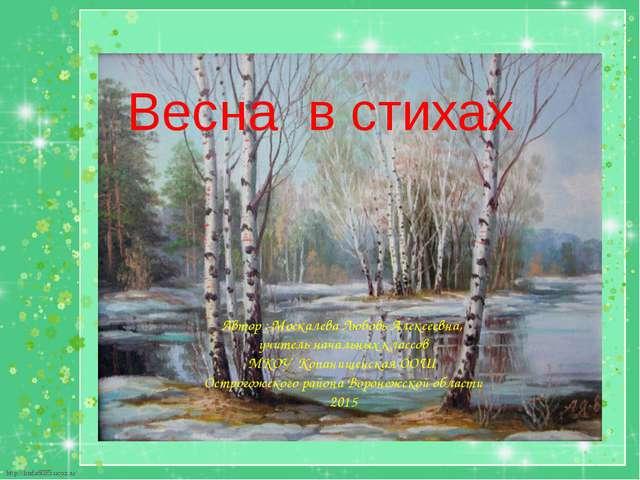 Весна в стихах Автор : Москалева Любовь Алексеевна, учитель начальных классов...