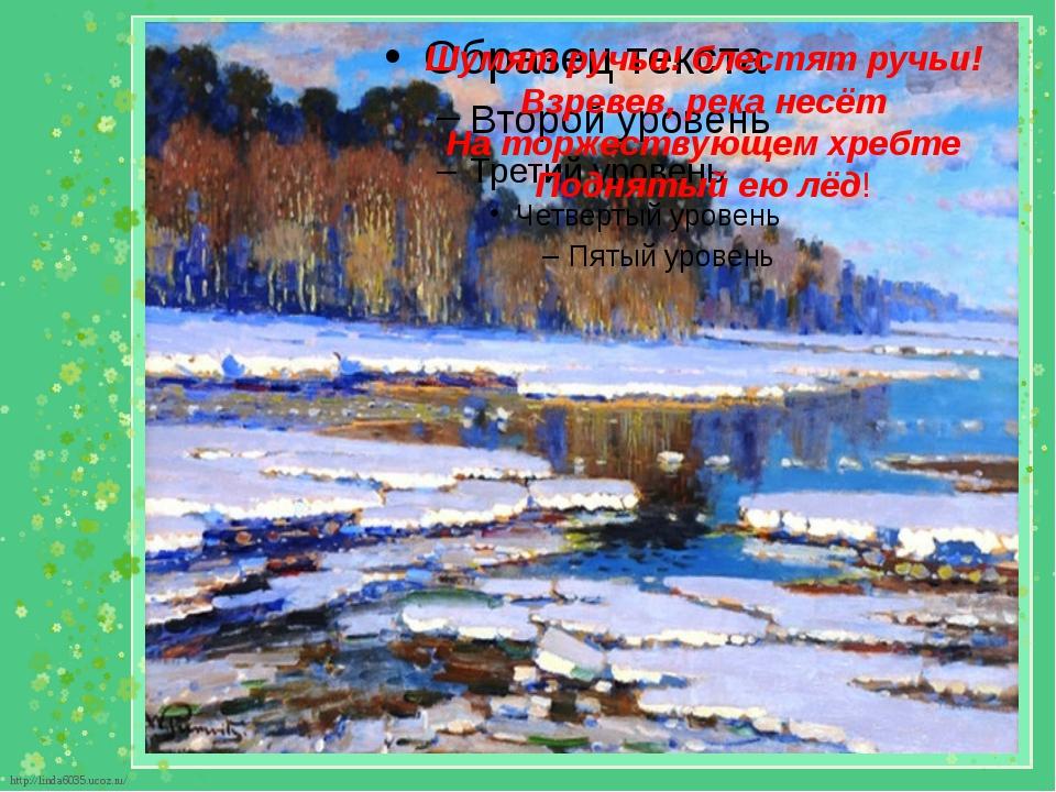 Шумят ручьи! блестят ручьи! Взревев, река несёт На торжествующем хребте Подня...