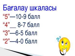 """Бағалау шкаласы """"5""""—10-9 балл """"4""""__ 8-7 балл """"3""""—6-5 балл """"2""""—4-0 балл"""