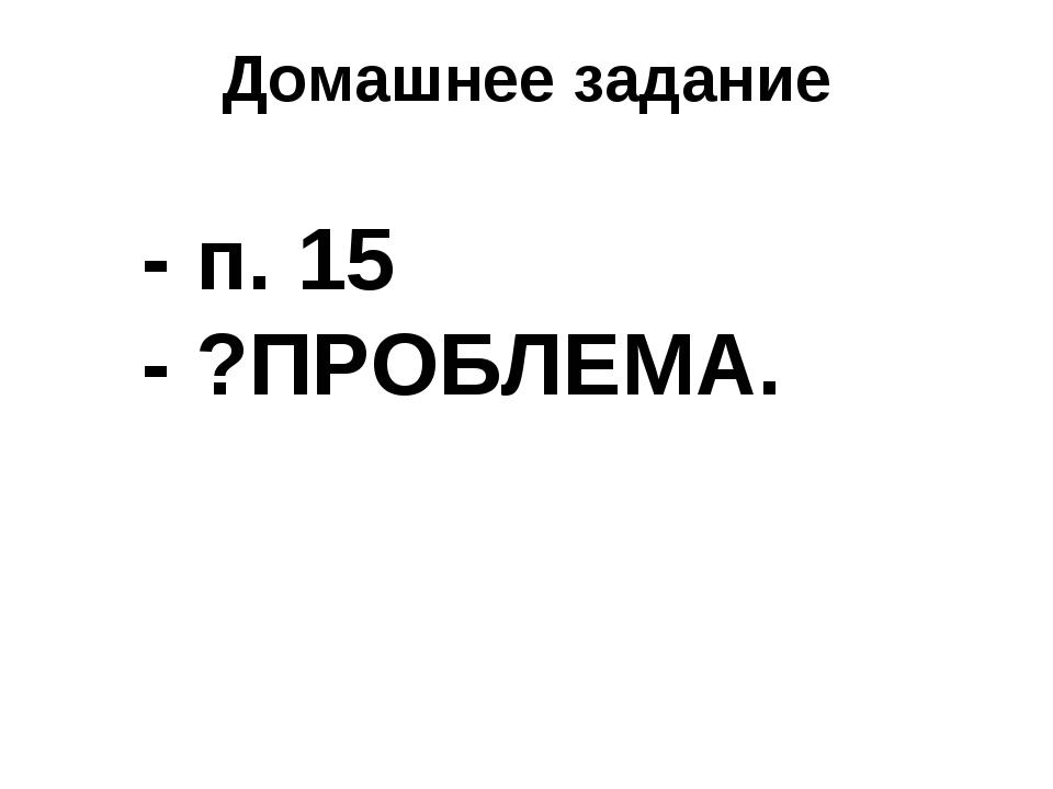 Домашнее задание - п. 15 - ?ПРОБЛЕМА.