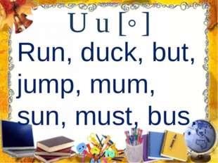 U u [˄] Run, duck, but, jump, mum, sun, must, bus.