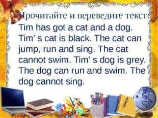 Прочитайте и переведите текст: Tim has got a cat and a dog. Tim' s cat is bla