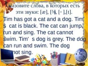 Назовите слова, в которых есть эти звуки: [æ], [ɪ], [˄],[t]. Tim has got a ca