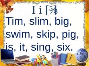I i [ɪ] Tim, slim, big, swim, skip, pig, is, it, sing, six.