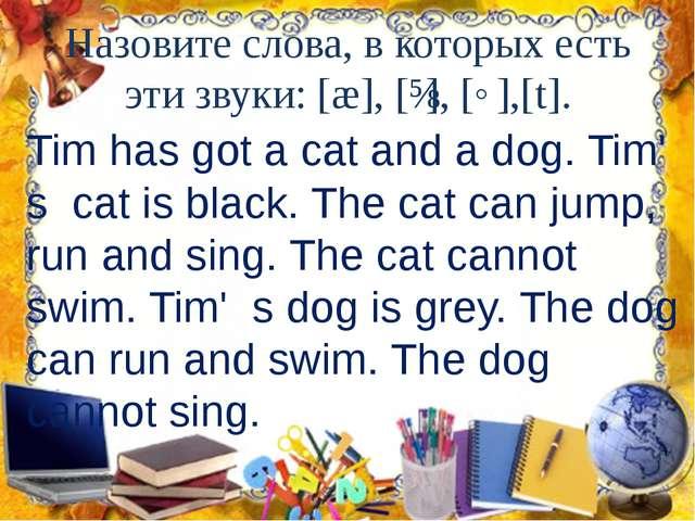 Назовите слова, в которых есть эти звуки: [æ], [ɪ], [˄],[t]. Tim has got a ca...