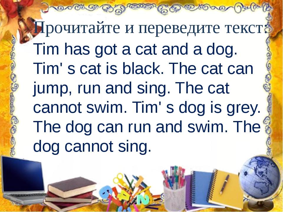 Прочитайте и переведите текст: Tim has got a cat and a dog. Tim' s cat is bla...
