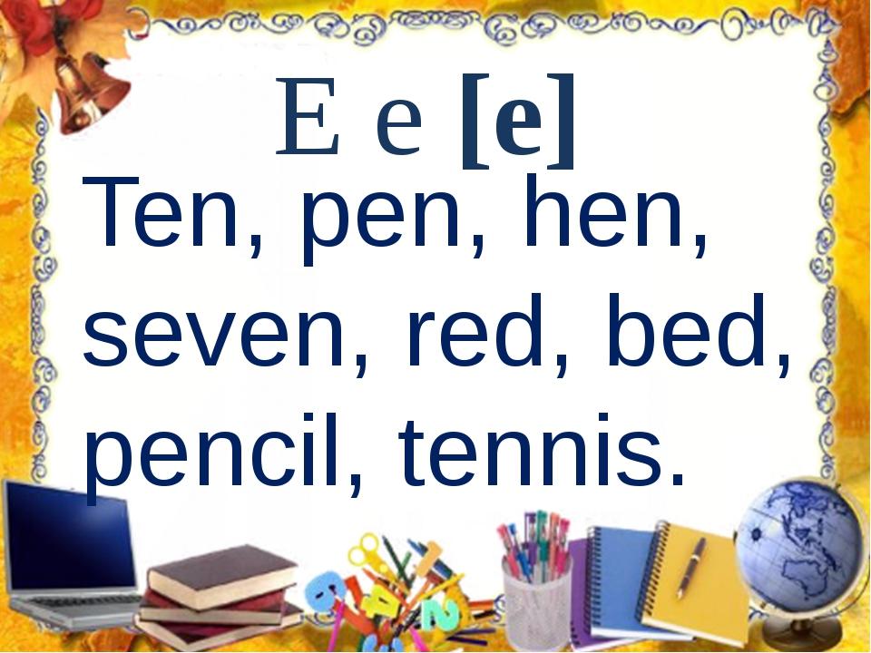 E e [e] Ten, pen, hen, seven, red, bed, pencil, tennis.