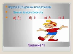 Задание 11 Звуков [О] в данном предложении Звонят во все колокола. а) 0 ; б)