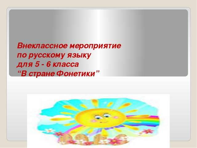 """Внеклассное мероприятие по русскому языку для 5 - 6 класса """"В стране Фонетики"""""""