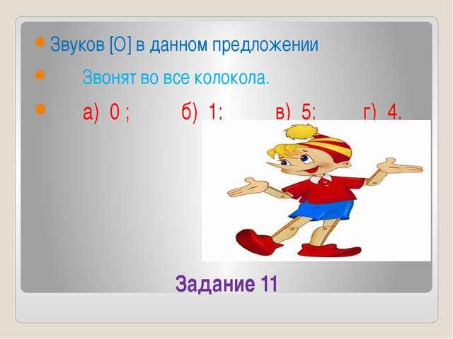 Задание 11 Звуков [О] в данном предложении Звонят во все колокола. а) 0 ; б)...