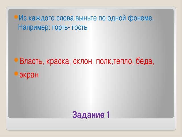 Задание 1 Из каждого слова выньте по одной фонеме. Например: горть- гость Вла...