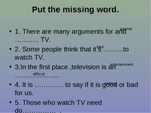 Put the missing word. 1. There are many arguments for and ……….. TV. 2. Some p